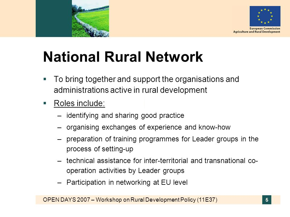 OPEN DAYS 2007 – Workshop on Rural Development Policy (11E37) 5 National Rural Network To bring together and support the organisations and administrations active in rural development Roles include: –identifying and sharing good practice –organising exchanges of experience and know-how –preparation of training programmes for Leader groups in the process of setting-up –technical assistance for inter-territorial and transnational co- operation activities by Leader groups –Participation in networking at EU level
