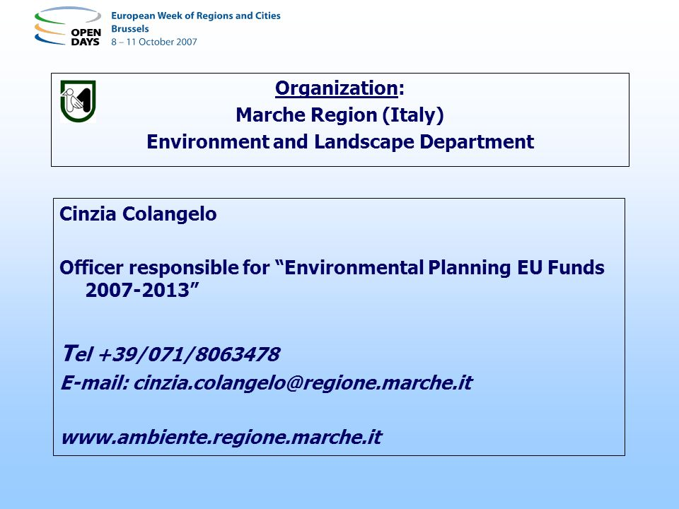 Organization: Marche Region (Italy) Environment and Landscape Department Cinzia Colangelo Officer responsible for Environmental Planning EU Funds 2007-2013 T el +39/071/8063478 E-mail: cinzia.colangelo@regione.marche.it www.ambiente.regione.marche.it