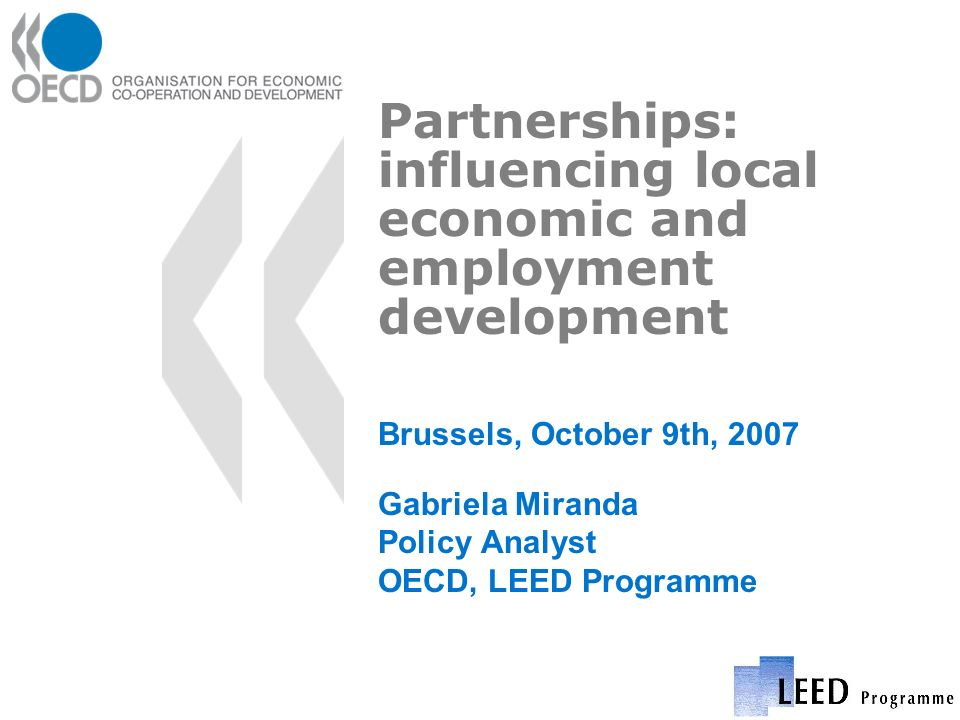 Partnerships: influencing local economic and employment development Brussels, October 9th, 2007 Gabriela Miranda Policy Analyst OECD, LEED Programme