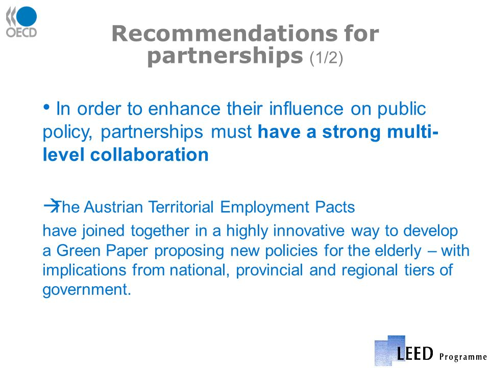 Recommendations for partnerships (1/2) In order to enhance their influence on public policy, partnerships must have a strong multi- level collaboration The Austrian Territorial Employment Pacts have joined together in a highly innovative way to develop a Green Paper proposing new policies for the elderly – with implications from national, provincial and regional tiers of government.