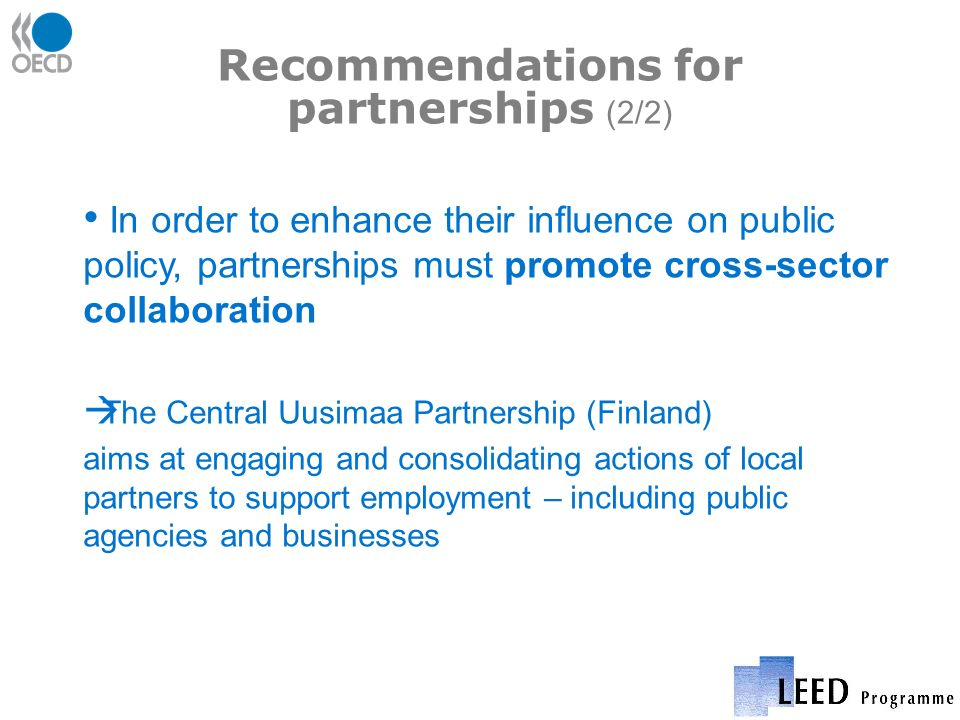 Recommendations for partnerships (2/2) In order to enhance their influence on public policy, partnerships must promote cross-sector collaboration The Central Uusimaa Partnership (Finland) aims at engaging and consolidating actions of local partners to support employment – including public agencies and businesses