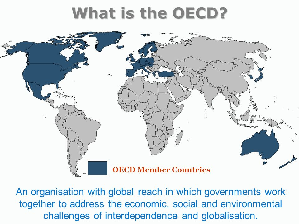 OECD Member Countries An organisation with global reach in which governments work together to address the economic, social and environmental challenges of interdependence and globalisation.