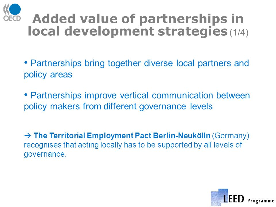 Added value of partnerships in local development strategies (1/4) Partnerships bring together diverse local partners and policy areas Partnerships improve vertical communication between policy makers from different governance levels The Territorial Employment Pact Berlin-Neukölln (Germany) recognises that acting locally has to be supported by all levels of governance.