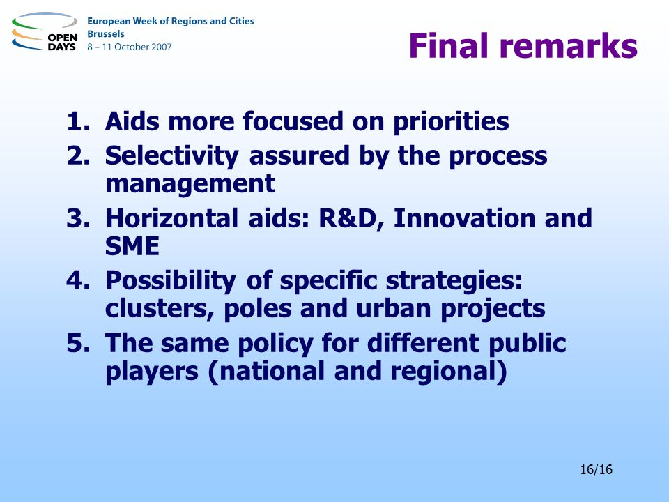 16/16 Final remarks 1.Aids more focused on priorities 2.Selectivity assured by the process management 3.Horizontal aids: R&D, Innovation and SME 4.Possibility of specific strategies: clusters, poles and urban projects 5.The same policy for different public players (national and regional)