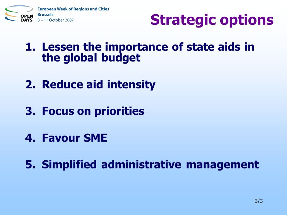 3/3 Strategic options 1.Lessen the importance of state aids in the global budget 2.Reduce aid intensity 3.Focus on priorities 4.Favour SME 5.Simplified administrative management