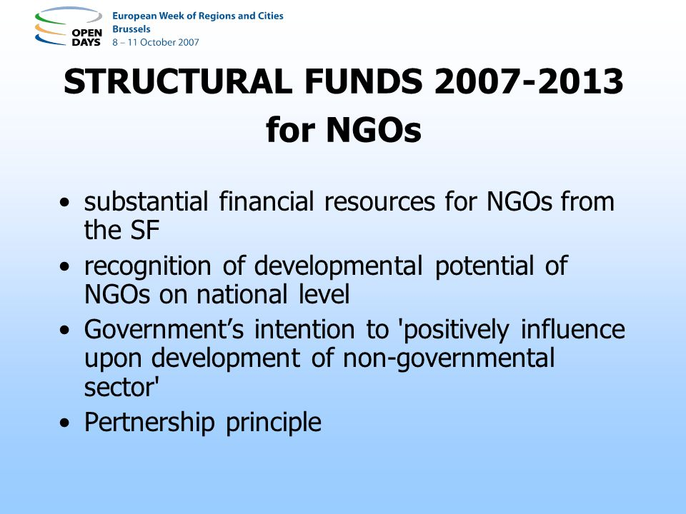STRUCTURAL FUNDS 2007-2013 for NGOs substantial financial resources for NGOs from the SF recognition of developmental potential of NGOs on national level Governments intention to positively influence upon development of non-governmental sector Pertnership principle