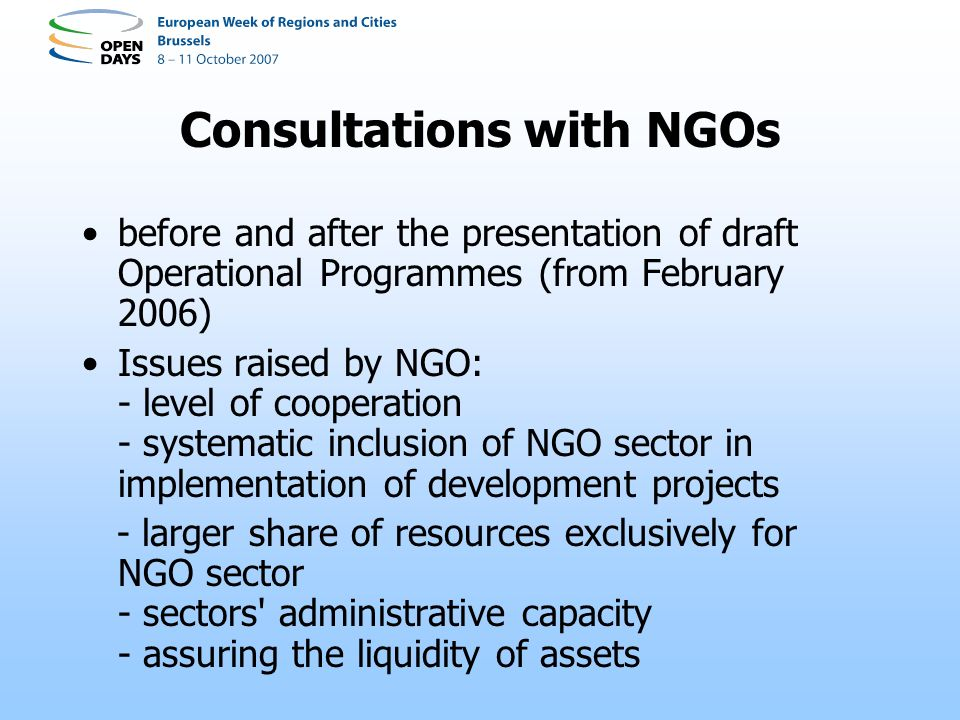 Consultations with NGOs before and after the presentation of draft Operational Programmes (from February 2006) Issues raised by NGO: - level of cooperation - systematic inclusion of NGO sector in implementation of development projects - larger share of resources exclusively for NGO sector - sectors administrative capacity - assuring the liquidity of assets