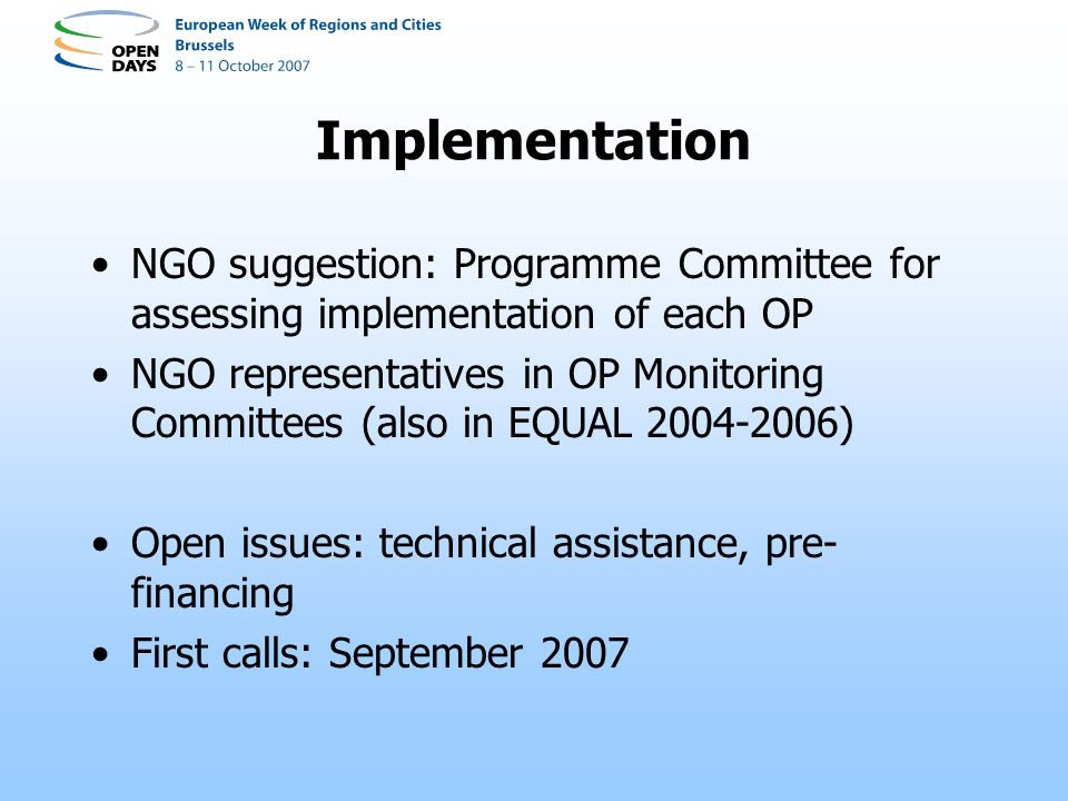 Implementation NGO suggestion: Programme Committee for assessing implementation of each OP NGO representatives in OP Monitoring Committees (also in EQUAL 2004-2006) Open issues: technical assistance, pre- financing First calls: September 2007