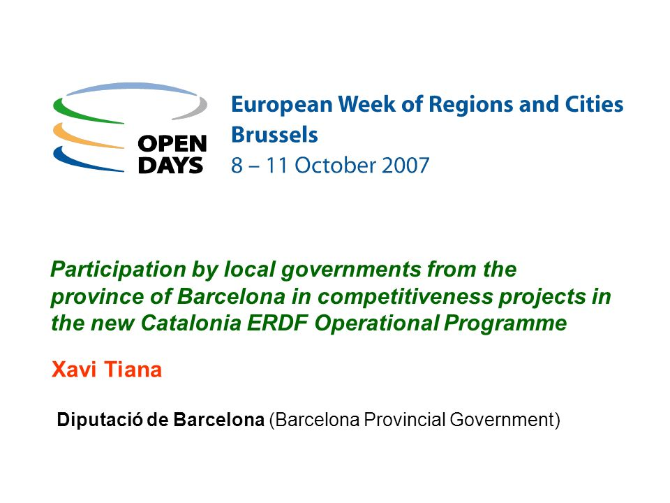 Diputació de Barcelona (Barcelona Provincial Government) Participation by local governments from the province of Barcelona in competitiveness projects in the new Catalonia ERDF Operational Programme Xavi Tiana