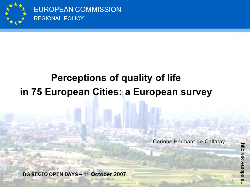 REGIONAL POLICY EUROPEAN COMMISSION http://ec.europa.eu Perceptions of quality of life in 75 European Cities: a European survey Corinne Hermant-de Callataÿ DG REGIO OPEN DAYS – 11 October 2007