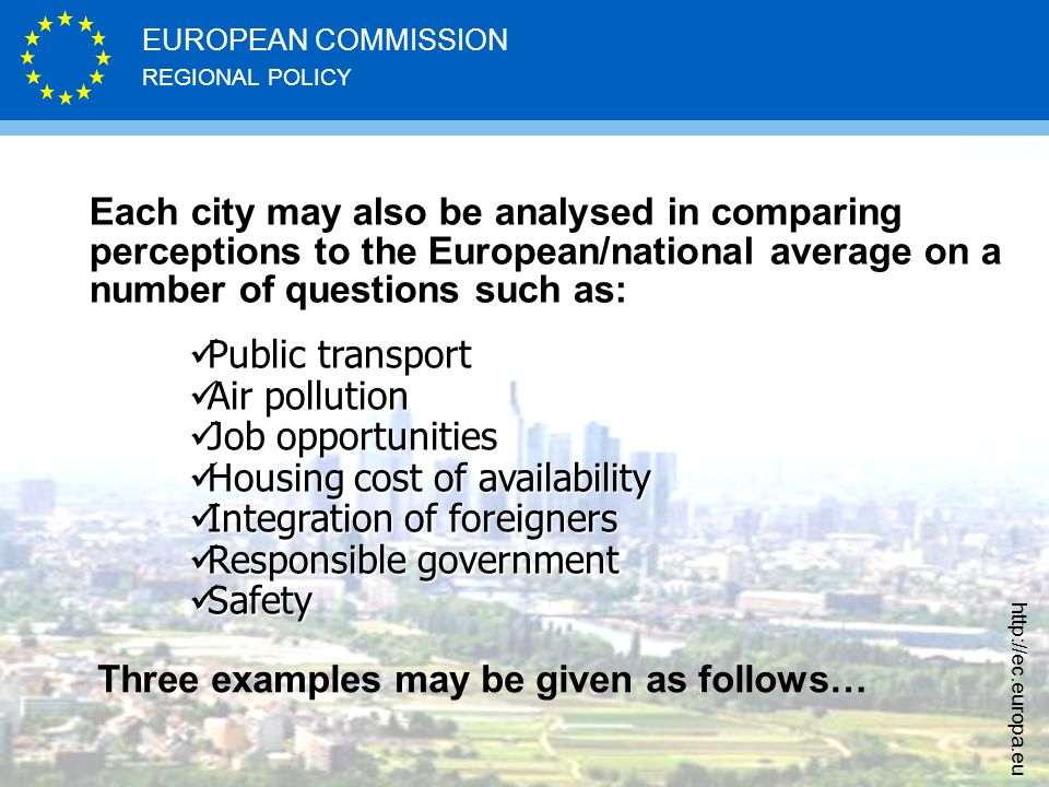 REGIONAL POLICY EUROPEAN COMMISSION http://ec.europa.eu Each city may also be analysed in comparing perceptions to the European/national average on a number of questions such as: Public transport Public transport Air pollution Air pollution Job opportunities Job opportunities Housing cost of availability Housing cost of availability Integration of foreigners Integration of foreigners Responsible government Responsible government Safety Safety Three examples may be given as follows…