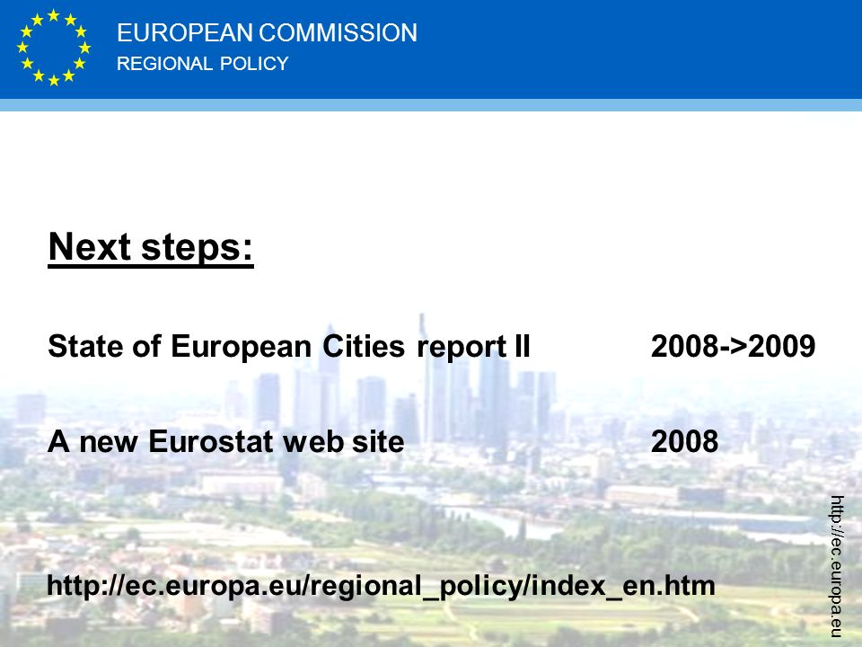 REGIONAL POLICY EUROPEAN COMMISSION http://ec.europa.eu Next steps: State of European Cities report II 2008->2009 A new Eurostat web site2008 http://ec.europa.eu/regional_policy/index_en.htm