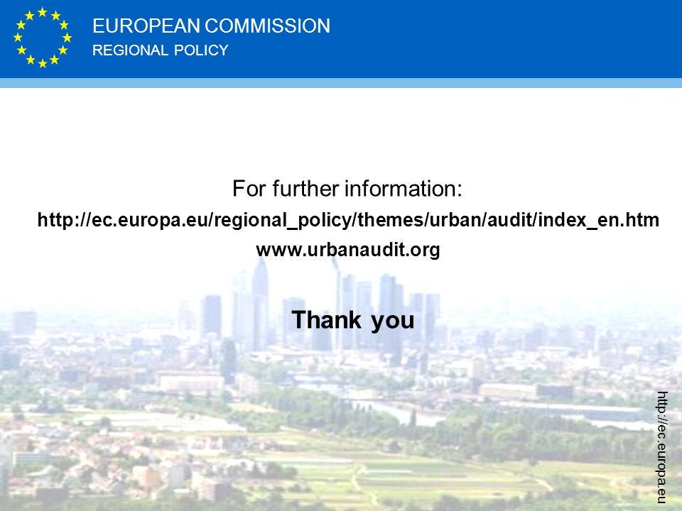 REGIONAL POLICY EUROPEAN COMMISSION http://ec.europa.eu Thank you For further information: http://ec.europa.eu/regional_policy/themes/urban/audit/index_en.htm www.urbanaudit.org