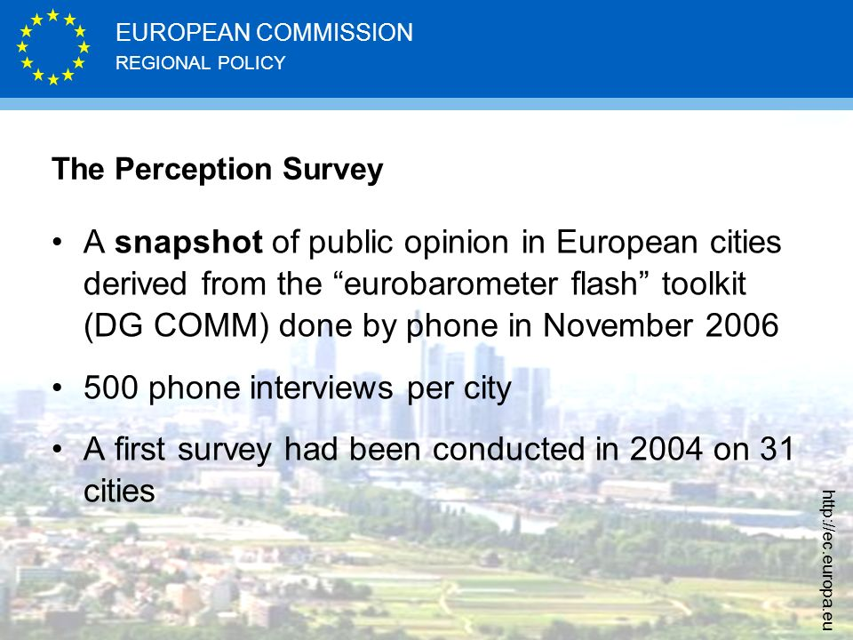 REGIONAL POLICY EUROPEAN COMMISSION http://ec.europa.eu A snapshot of public opinion in European cities derived from the eurobarometer flash toolkit (DG COMM) done by phone in November 2006 500 phone interviews per city A first survey had been conducted in 2004 on 31 cities The Perception Survey