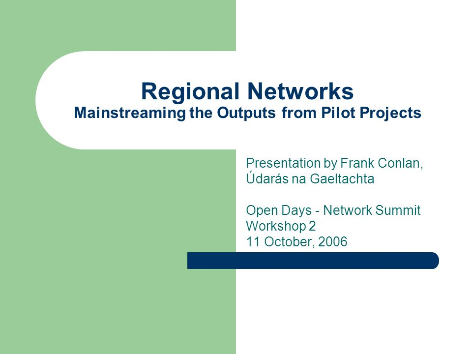 Regional Networks Mainstreaming the Outputs from Pilot Projects Presentation by Frank Conlan, Údarás na Gaeltachta Open Days - Network Summit Workshop 2 11 October, 2006