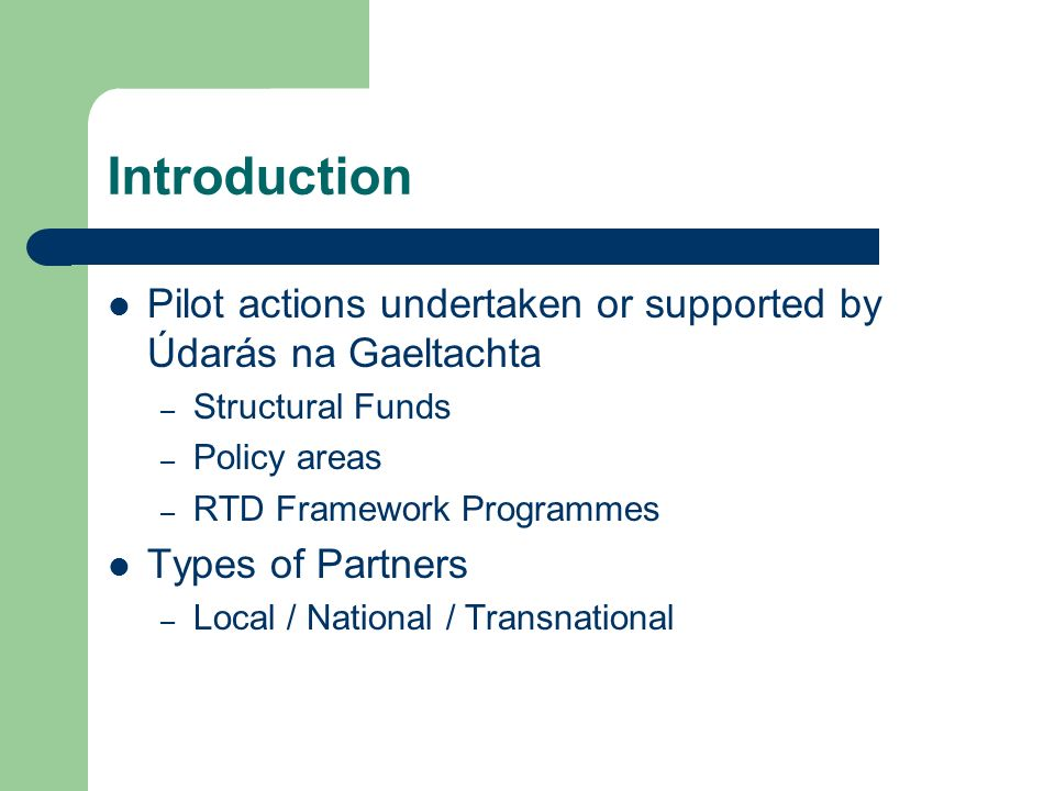 Introduction Pilot actions undertaken or supported by Údarás na Gaeltachta – Structural Funds – Policy areas – RTD Framework Programmes Types of Partners – Local / National / Transnational