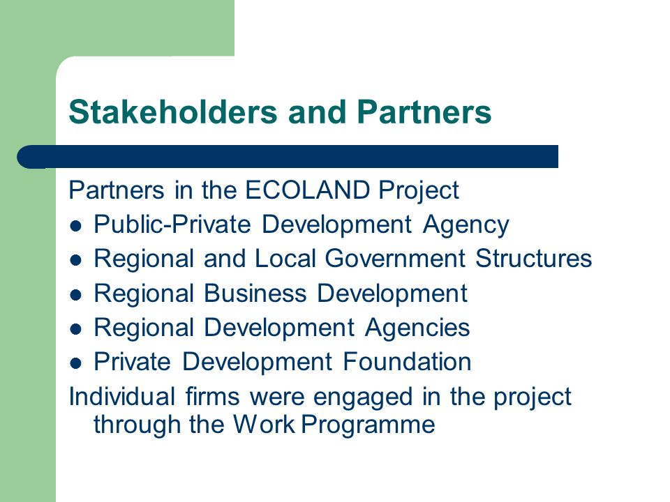 Stakeholders and Partners Partners in the ECOLAND Project Public-Private Development Agency Regional and Local Government Structures Regional Business Development Regional Development Agencies Private Development Foundation Individual firms were engaged in the project through the Work Programme