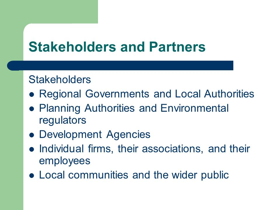Stakeholders and Partners Stakeholders Regional Governments and Local Authorities Planning Authorities and Environmental regulators Development Agencies Individual firms, their associations, and their employees Local communities and the wider public