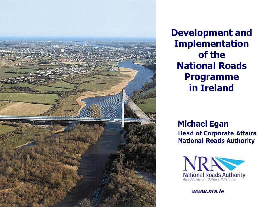 Michael Egan Head of Corporate Affairs National Roads Authority Development and Implementation of the National Roads Programme in Ireland www.nra.ie