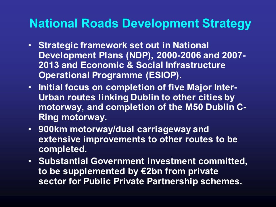 National Roads Development Strategy Strategic framework set out in National Development Plans (NDP), 2000-2006 and 2007- 2013 and Economic & Social Infrastructure Operational Programme (ESIOP).