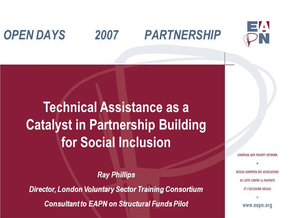 OPEN DAYS 2007 PARTNERSHIP Technical Assistance as a Catalyst in Partnership Building for Social Inclusion Ray Phillips Director, London Voluntary Sector Training Consortium Consultant to EAPN on Structural Funds Pilot