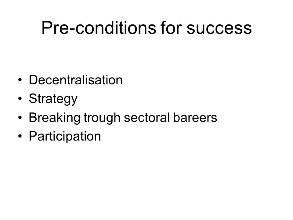 Pre-conditions for success Decentralisation Strategy Breaking trough sectoral bareers Participation