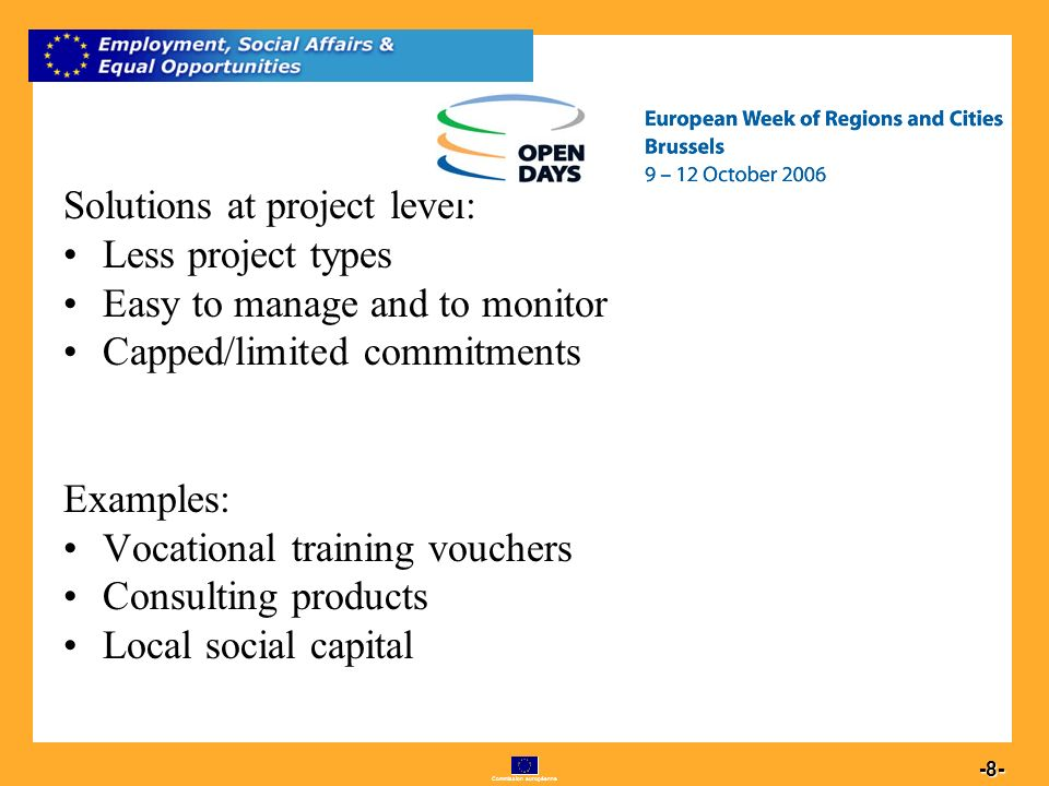 Commission européenne 8 -8- Solutions at project level: Less project types Easy to manage and to monitor Capped/limited commitments Examples: Vocational training vouchers Consulting products Local social capital