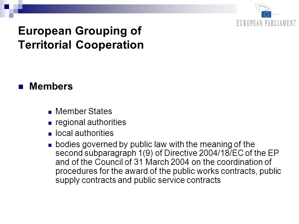 European Grouping of Territorial Cooperation Members Member States regional authorities local authorities bodies governed by public law with the meaning of the second subparagraph 1(9) of Directive 2004/18/EC of the EP and of the Council of 31 March 2004 on the coordination of procedures for the award of the public works contracts, public supply contracts and public service contracts
