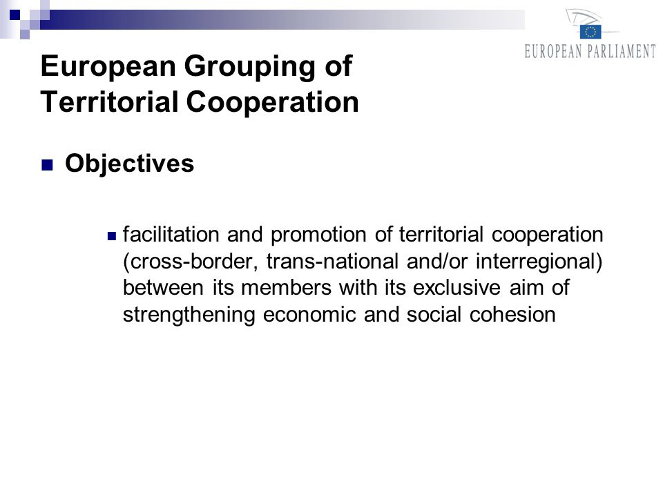 European Grouping of Territorial Cooperation Objectives facilitation and promotion of territorial cooperation (cross-border, trans-national and/or interregional) between its members with its exclusive aim of strengthening economic and social cohesion