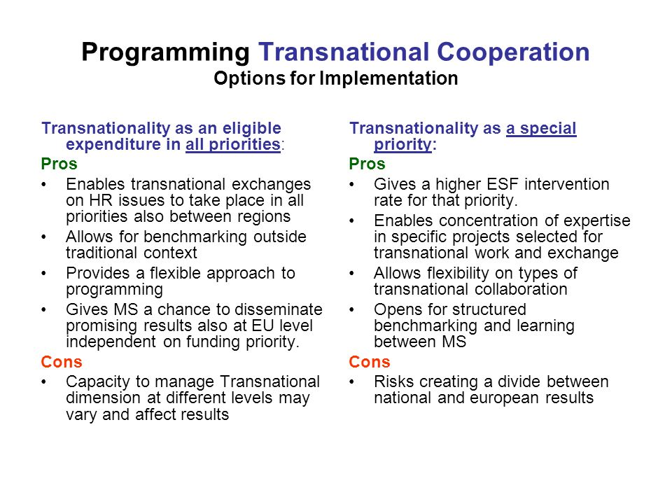 Programming Transnational Cooperation Options for Implementation Transnationality as an eligible expenditure in all priorities: Pros Enables transnational exchanges on HR issues to take place in all priorities also between regions Allows for benchmarking outside traditional context Provides a flexible approach to programming Gives MS a chance to disseminate promising results also at EU level independent on funding priority.
