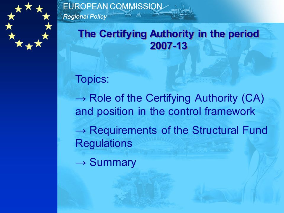 Regional Policy EUROPEAN COMMISSION Topics: Role of the Certifying Authority (CA) and position in the control framework Requirements of the Structural Fund Regulations Summary The Certifying Authority in the period 2007-13