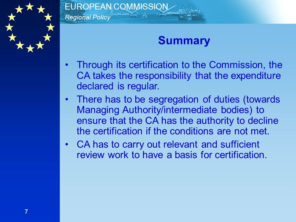 Regional Policy EUROPEAN COMMISSION 7 Summary Through its certification to the Commission, the CA takes the responsibility that the expenditure declared is regular.