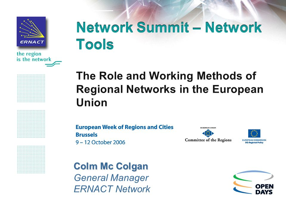 Network Summit – Network Tools The Role and Working Methods of Regional Networks in the European Union Colm Mc Colgan General Manager ERNACT Network
