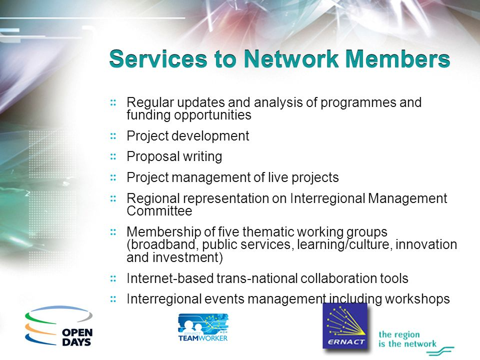 Services to Network Members Regular updates and analysis of programmes and funding opportunities Project development Proposal writing Project management of live projects Regional representation on Interregional Management Committee Membership of five thematic working groups (broadband, public services, learning/culture, innovation and investment) Internet-based trans-national collaboration tools Interregional events management including workshops