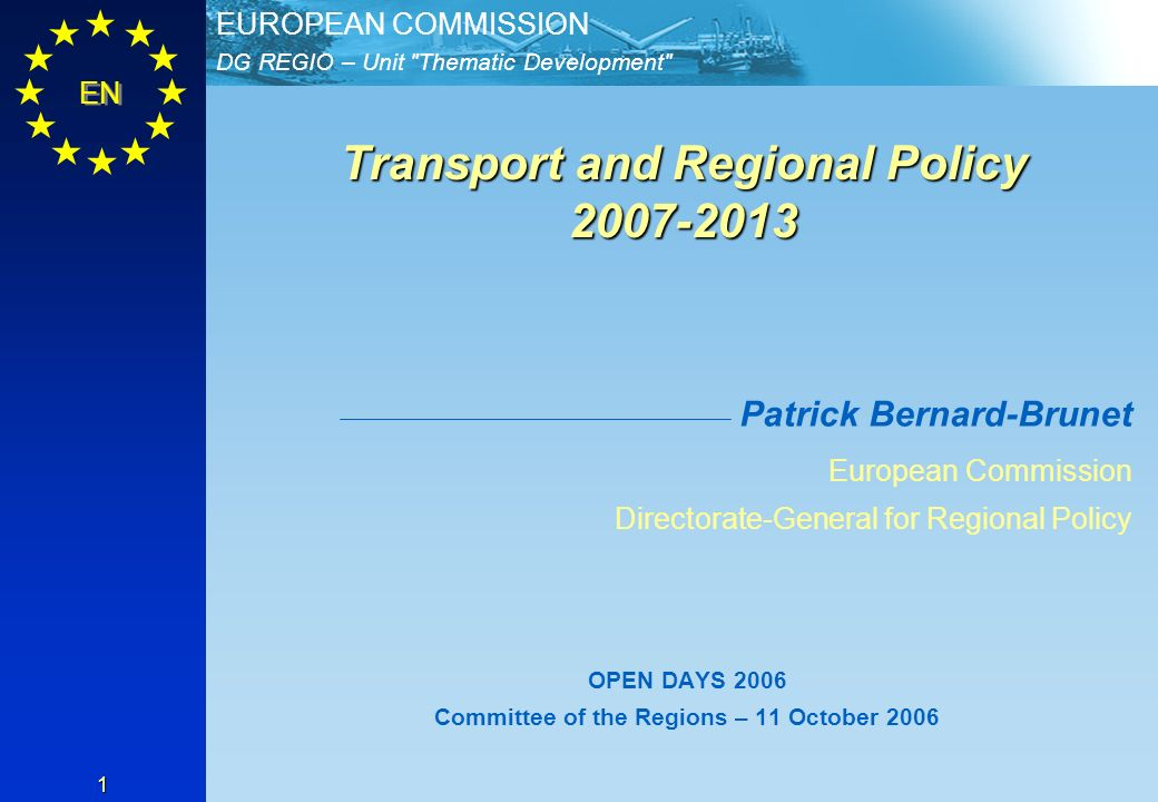 DG REGIO – Unit Thematic Development EUROPEAN COMMISSION EN 1 Transport and Regional Policy 2007-2013 Transport and Regional Policy 2007-2013 Patrick Bernard-Brunet European Commission Directorate-General for Regional Policy OPEN DAYS 2006 Committee of the Regions – 11 October 2006