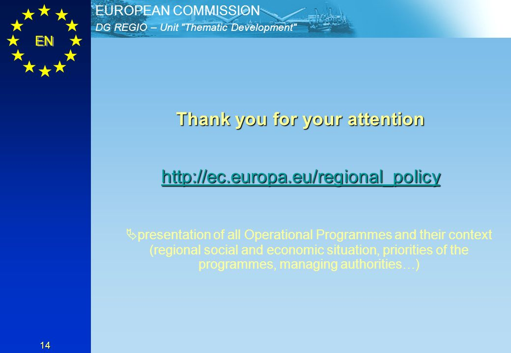DG REGIO – Unit Thematic Development EUROPEAN COMMISSION EN 14 Thank you for your attention http://ec.europa.eu/regional_policy presentation of all Operational Programmes and their context (regional social and economic situation, priorities of the programmes, managing authorities…)