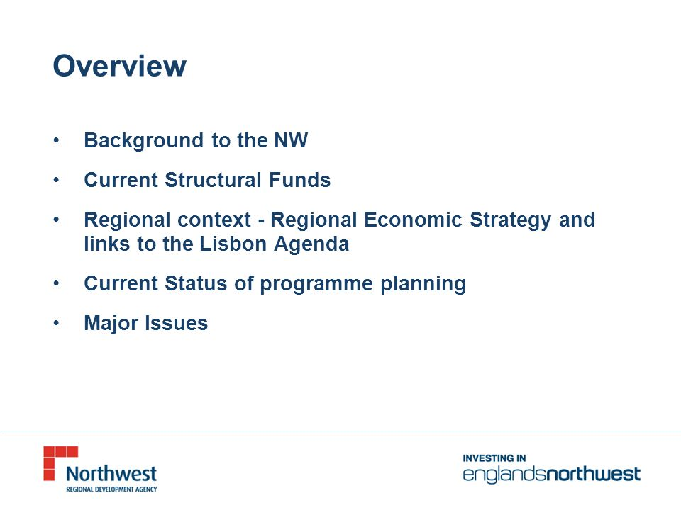 Overview Background to the NW Current Structural Funds Regional context - Regional Economic Strategy and links to the Lisbon Agenda Current Status of programme planning Major Issues