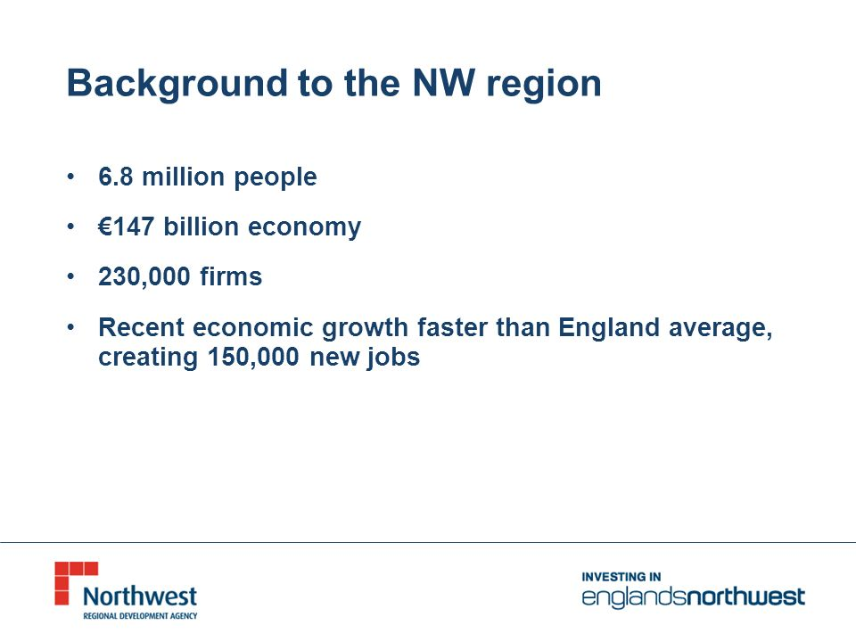Background to the NW region 6.8 million people 147 billion economy 230,000 firms Recent economic growth faster than England average, creating 150,000 new jobs