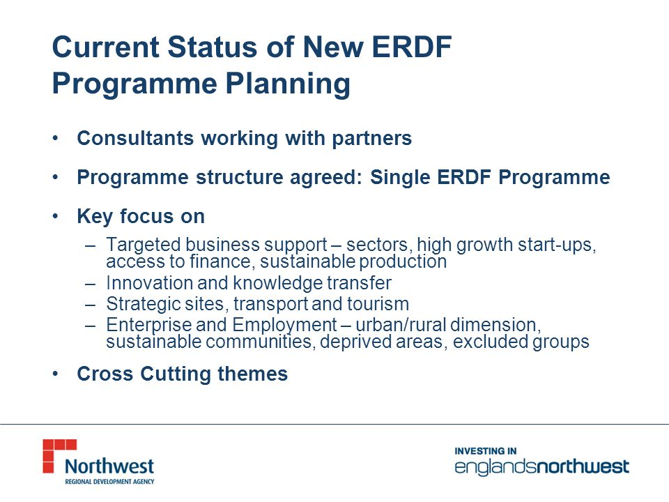 Current Status of New ERDF Programme Planning Consultants working with partners Programme structure agreed: Single ERDF Programme Key focus on –Targeted business support – sectors, high growth start-ups, access to finance, sustainable production –Innovation and knowledge transfer –Strategic sites, transport and tourism –Enterprise and Employment – urban/rural dimension, sustainable communities, deprived areas, excluded groups Cross Cutting themes