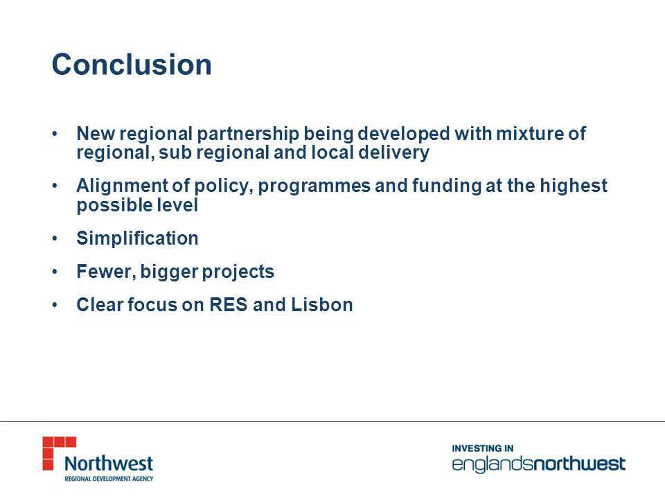Conclusion New regional partnership being developed with mixture of regional, sub regional and local delivery Alignment of policy, programmes and funding at the highest possible level Simplification Fewer, bigger projects Clear focus on RES and Lisbon