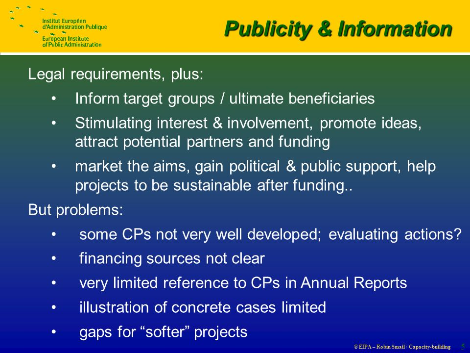 © EIPA – Robin Smail / Capacity-building 5 Publicity & Information Publicity & Information Legal requirements, plus: Inform target groups / ultimate beneficiaries Stimulating interest & involvement, promote ideas, attract potential partners and funding market the aims, gain political & public support, help projects to be sustainable after funding..