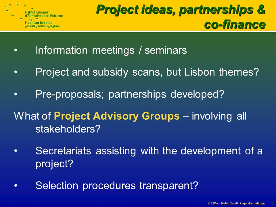 © EIPA – Robin Smail / Capacity-building 6 Project ideas, partnerships & Project ideas, partnerships & co-finance co-finance Information meetings / seminars Project and subsidy scans, but Lisbon themes.