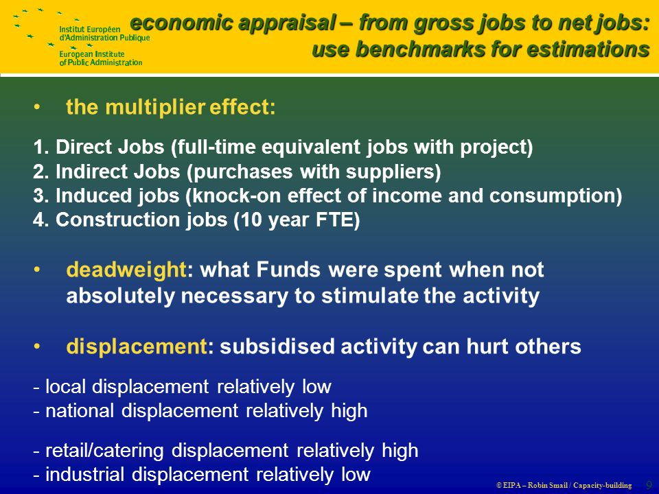 © EIPA – Robin Smail / Capacity-building 9 economic appraisal – from gross jobs to net jobs: use benchmarks for estimations the multiplier effect: 1.