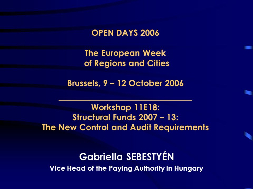 OPEN DAYS 2006 The European Week of Regions and Cities Brussels, 9 – 12 October 2006 _______________________ Workshop 11E18: Structural Funds 2007 – 13: The New Control and Audit Requirements Gabriella SEBESTYÉN Vice Head of the Paying Authority in Hungary