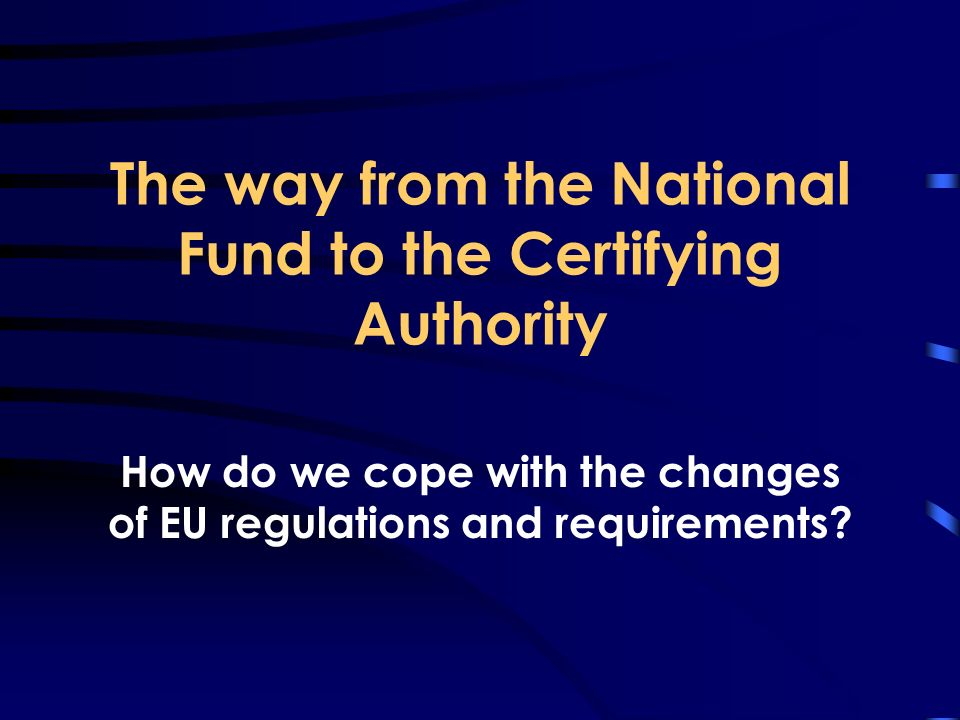 The way from the National Fund to the Certifying Authority How do we cope with the changes of EU regulations and requirements