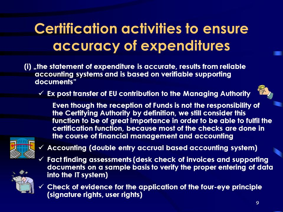 9 Certification activities to ensure accuracy of expenditures (i) the statement of expenditure is accurate, results from reliable accounting systems and is based on verifiable supporting documents Ex post transfer of EU contribution to the Managing Authority Even though the reception of Funds is not the responsibility of the Certifying Authority by definition, we still consider this function to be of great importance in order to be able to fulfil the certification function, because most of the checks are done in the course of financial management and accounting Accounting (double entry accrual based accounting system) Fact finding assessments (desk check of invoices and supporting documents on a sample basis to verify the proper entering of data into the IT system) Check of evidence for the application of the four-eye principle (signature rights, user rights)