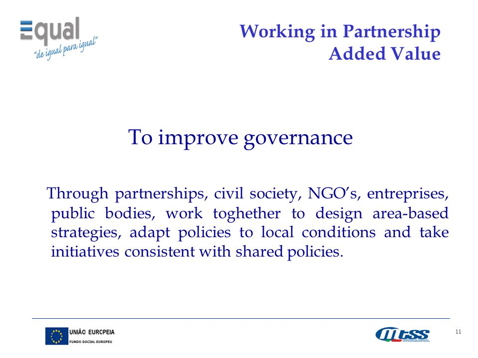 11 Working in Partnership Added Value To improve governance Through partnerships, civil society, NGOs, entreprises, public bodies, work toghether to design area-based strategies, adapt policies to local conditions and take initiatives consistent with shared policies.