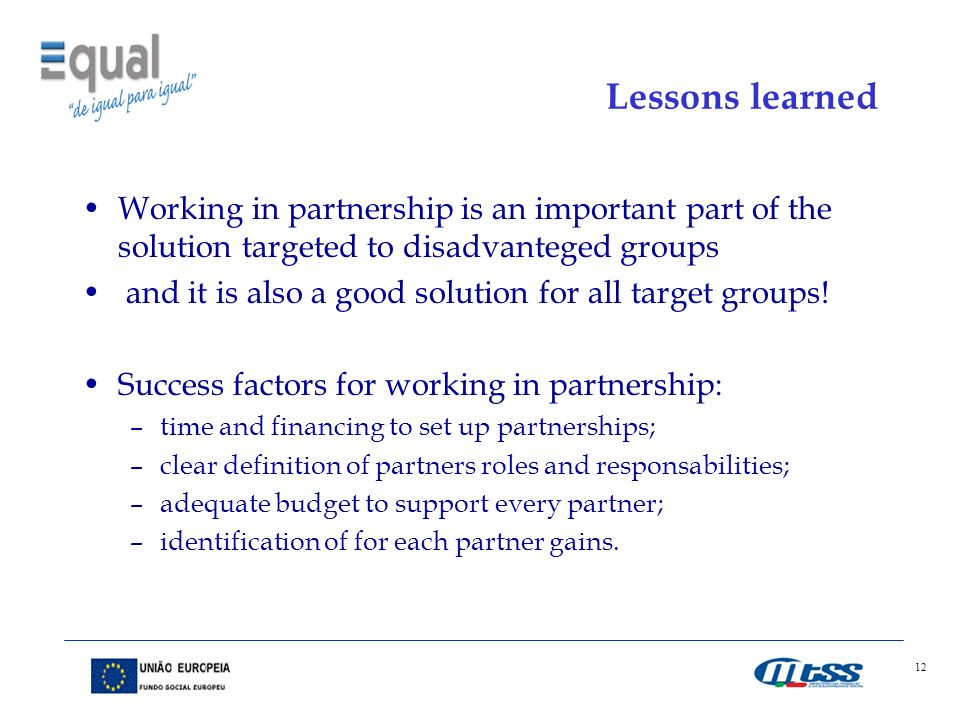 12 Lessons learned Working in partnership is an important part of the solution targeted to disadvanteged groups and it is also a good solution for all target groups.