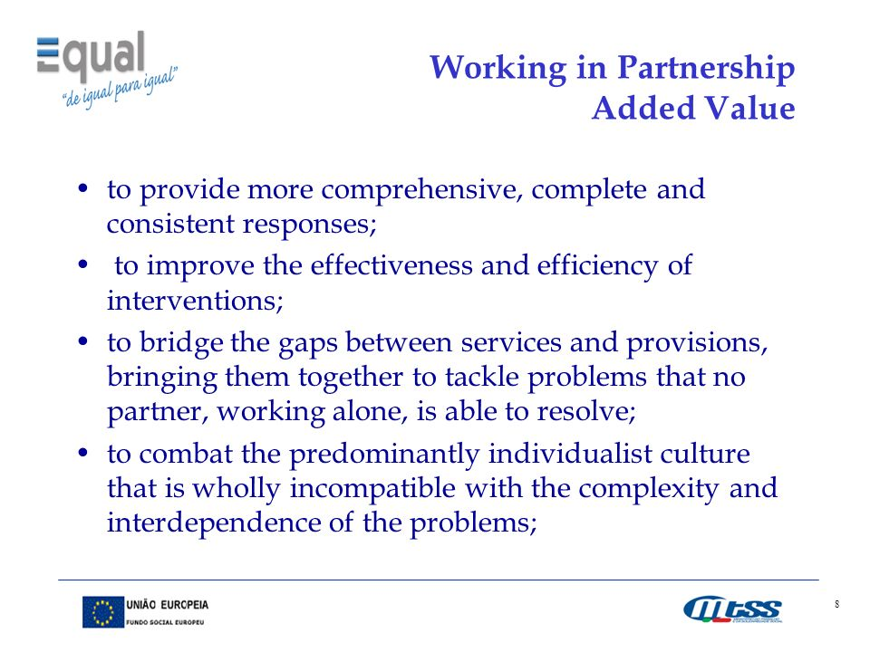 8 Working in Partnership Added Value to provide more comprehensive, complete and consistent responses; to improve the effectiveness and efficiency of interventions; to bridge the gaps between services and provisions, bringing them together to tackle problems that no partner, working alone, is able to resolve; to combat the predominantly individualist culture that is wholly incompatible with the complexity and interdependence of the problems;