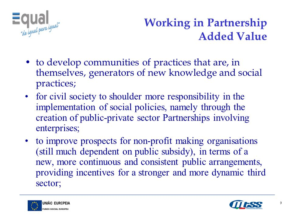 9 Working in Partnership Added Value to develop communities of practices that are, in themselves, generators of new knowledge and social practices; for civil society to shoulder more responsibility in the implementation of social policies, namely through the creation of public-private sector Partnerships involving enterprises; to improve prospects for non-profit making organisations (still much dependent on public subsidy), in terms of a new, more continuous and consistent public arrangements, providing incentives for a stronger and more dynamic third sector;